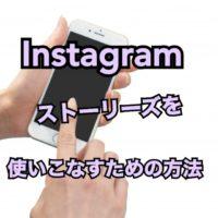 Instagramのストーリーズを使いこなすための方法は?